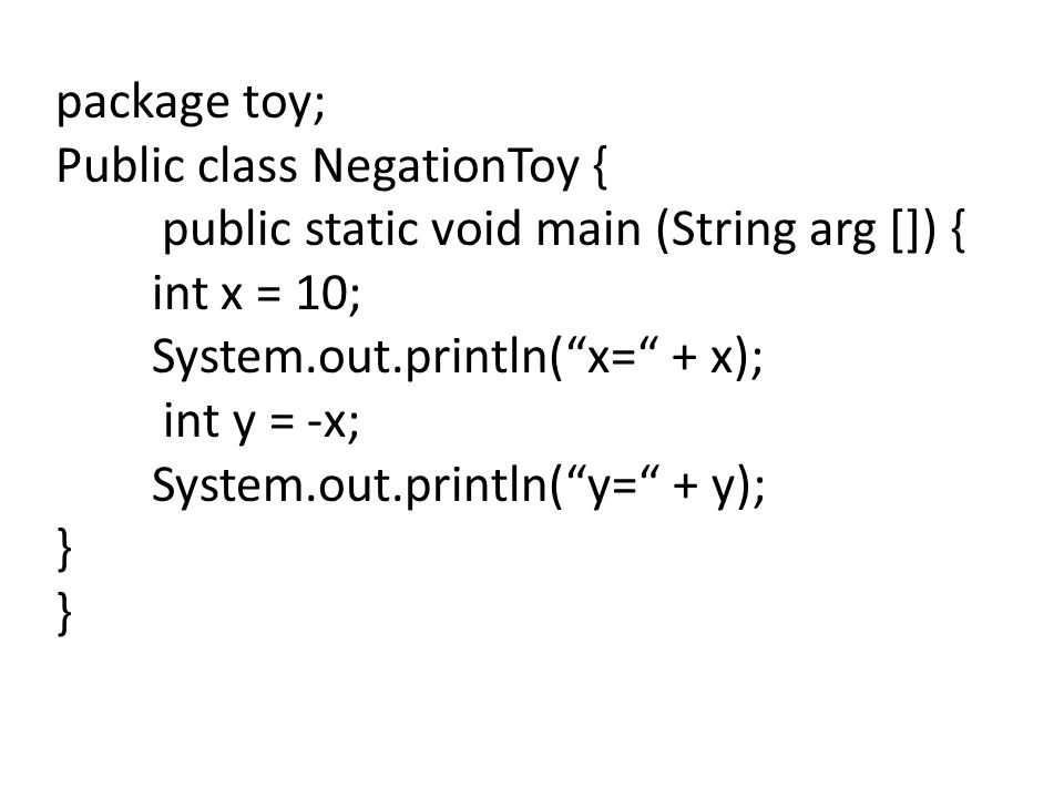 package toy; Public class NegationToy { public static void main (String arg []) { int x = 10; System.out.println( x= + x);